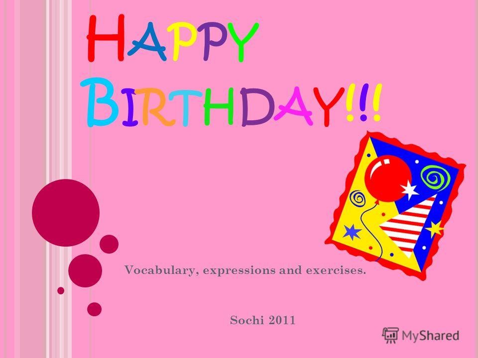 H APPY B IRTHDAY !!! Vocabulary, expressions and exercises. Sochi 2011