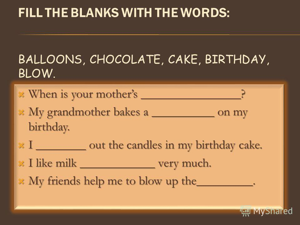 FILL THE BLANKS WITH THE WORDS: BALLOONS, CHOCOLATE, CAKE, BIRTHDAY, BLOW. When is your mothers ________________? When is your mothers ________________? My grandmother bakes a __________ on my birthday. My grandmother bakes a __________ on my birthda