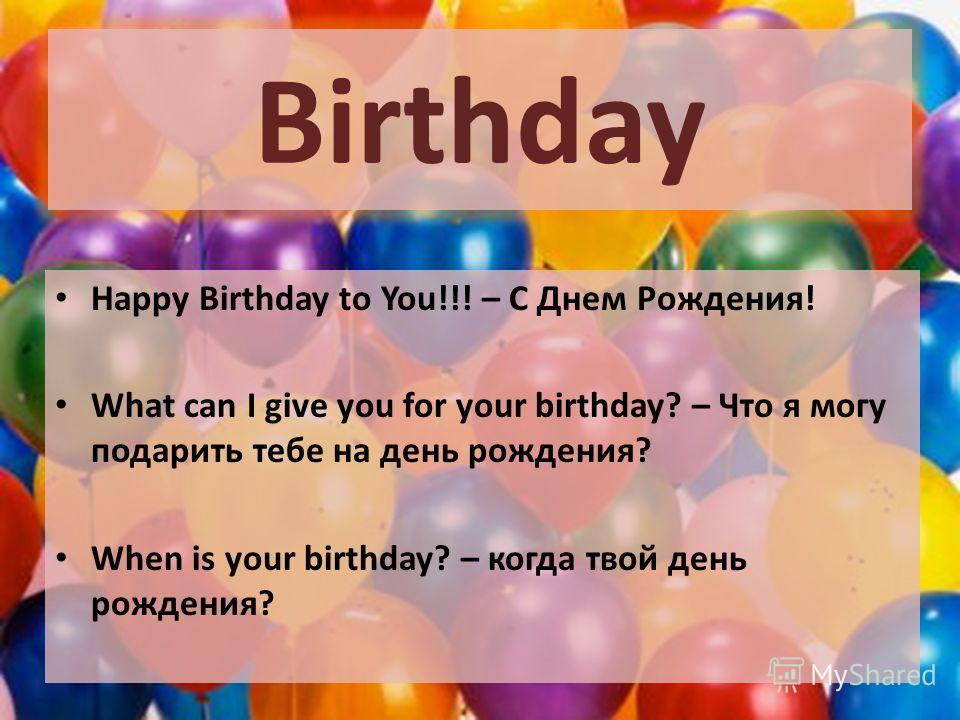 Birthday Happy Birthday to You!!! – С Днем Рождения! What can I give you for your birthday? – Что я могу подарить тебе на день рождения? When is your birthday? – когда твой день рождения?