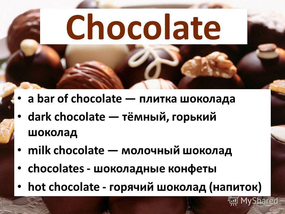 Chocolate a bar of chocolate плитка шоколада dark chocolate тёмный, горький шоколад milk chocolate молочный шоколад chocolates - шоколадные конфеты hot chocolate - горячий шоколад (напиток)