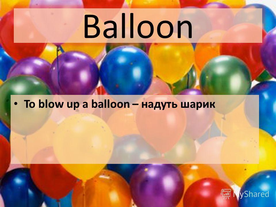 Balloon To blow up a balloon – надуть шарик