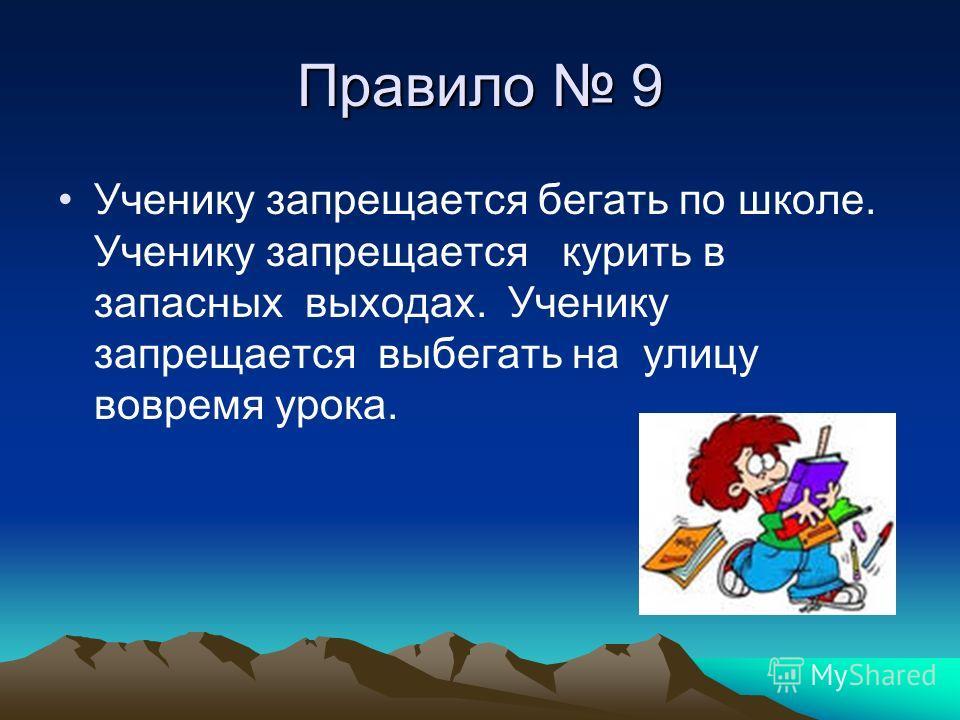 Правило 9 Ученику запрещается бегать по школе. Ученику запрещается курить в запасных выходах. Ученику запрещается выбегать на улицу вовремя урока.