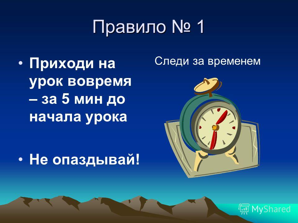 Правило 1 Приходи на урок вовремя – за 5 мин до начала урока Не опаздывай! Следи за временем