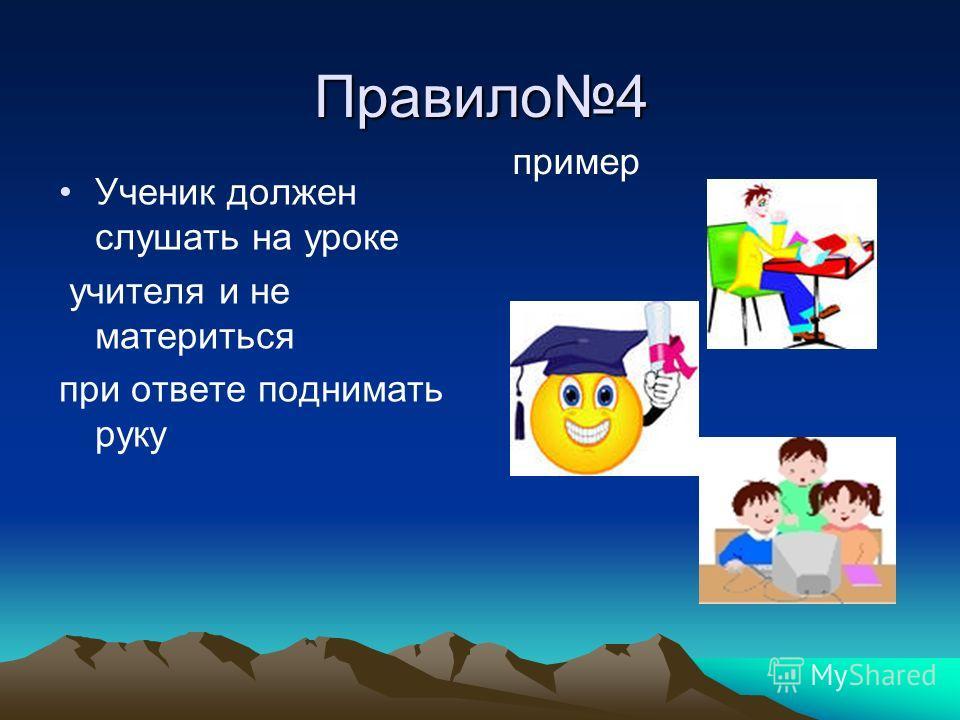 Правило4 Ученик должен слушать на уроке учителя и не материться при ответе поднимать руку пример
