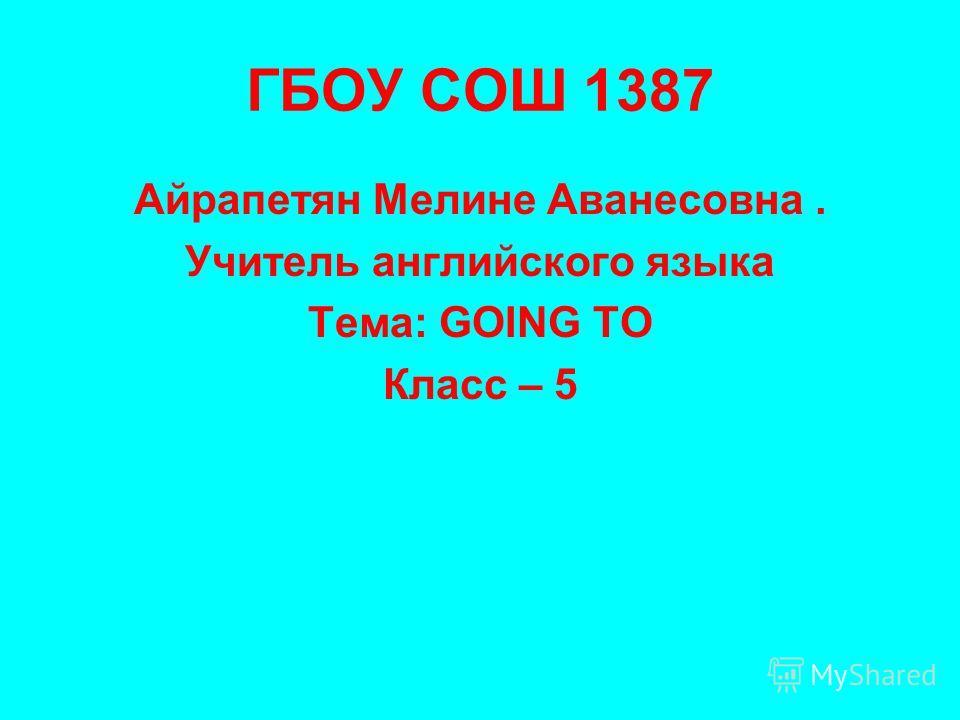 ГБОУ СОШ 1387 Айрапетян Мелине Аванесовна. Учитель английского языка Тема: GOING TO Класс – 5