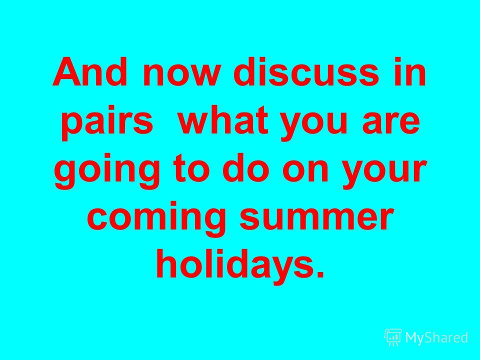 And now discuss in pairs what you are going to do on your coming summer holidays.