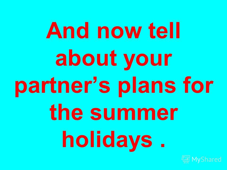And now tell about your partners plans for the summer holidays.