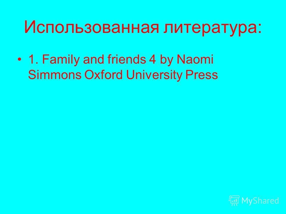 Использованная литература: 1. Family and friends 4 by Naomi Simmons Oxford University Press