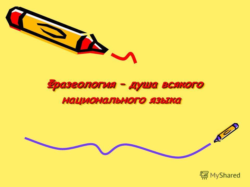 Фразеология – душа всякого национального языка Фразеология – душа всякого национального языка