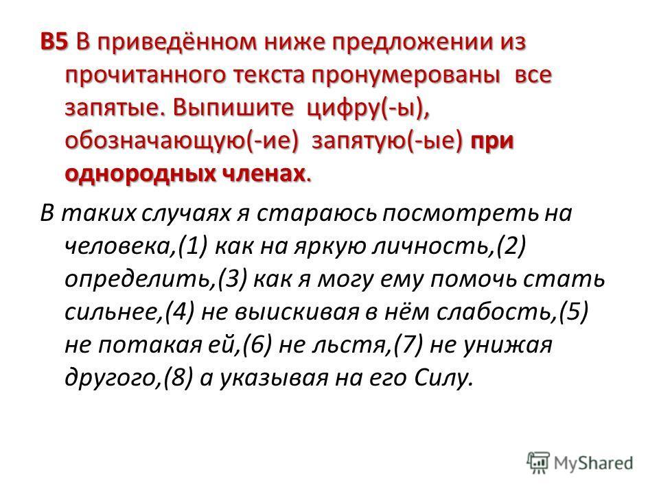 В5 В приведённом ниже предложении из прочитанного текста пронумерованы все запятые. Выпишите цифру(-ы), обозначающую(-ие) запятую(-ые) при однородных членах. В таких случаях я стараюсь посмотреть на человека,(1) как на яркую личность,(2) определить,(