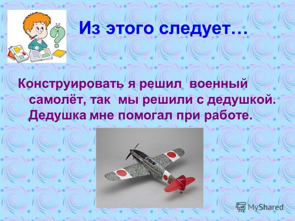 Из этого следует… Конструировать я решил военный самолёт, так мы решили с дедушкой. Дедушка мне помогал при работе.