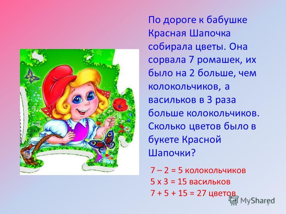 По дороге к бабушке Красная Шапочка собирала цветы. Она сорвала 7 ромашек, их было на 2 больше, чем колокольчиков, а васильков в 3 раза больше колокольчиков. Сколько цветов было в букете Красной Шапочки? 4 7 – 2 = 5 колокольчиков 5 х 3 = 15 васильков