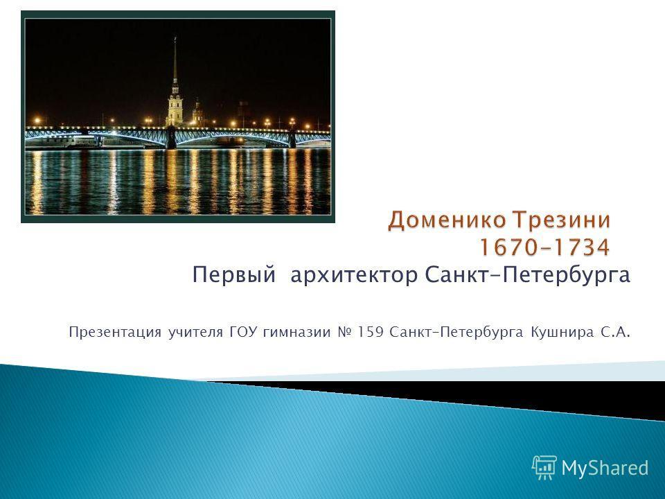 Первый архитектор Санкт-Петербурга Презентация учителя ГОУ гимназии 159 Санкт-Петербурга Кушнира С.А.