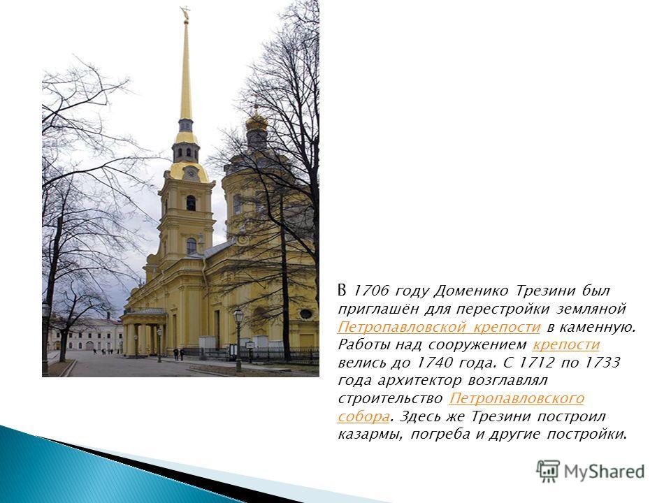 В 1706 году Доменико Трезини был приглашён для перестройки земляной Петропавловской крепости в каменную. Работы над сооружением крепости велись до 1740 года. С 1712 по 1733 года архитектор возглавлял строительство Петропавловского собора. Здесь же Тр