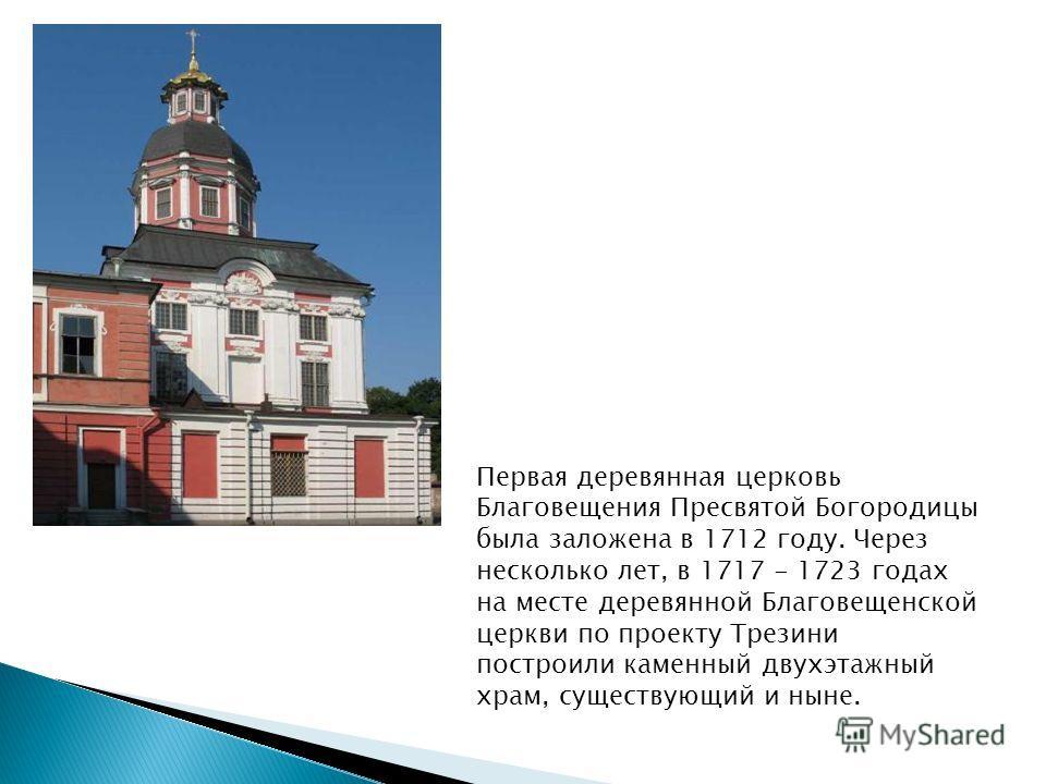 Первая деревянная церковь Благовещения Пресвятой Богородицы была заложена в 1712 году. Через несколько лет, в 1717 - 1723 годах на месте деревянной Благовещенской церкви по проекту Трезини построили каменный двухэтажный храм, существующий и ныне.