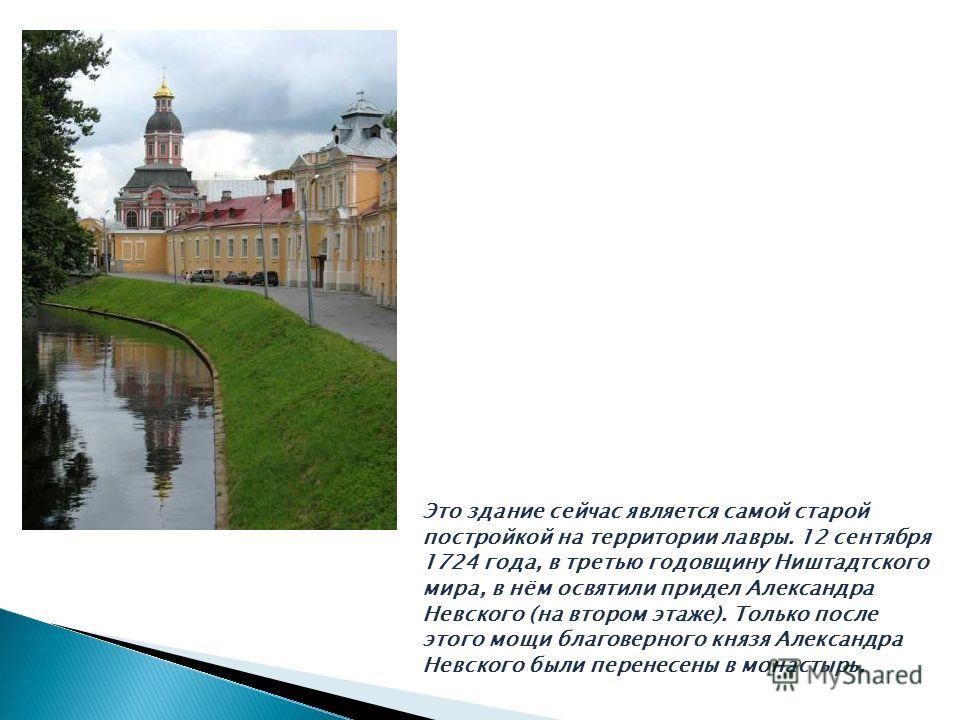 Это здание сейчас является самой старой постройкой на территории лавры. 12 сентября 1724 года, в третью годовщину Ништадтского мира, в нём освятили придел Александра Невского (на втором этаже). Только после этого мощи благоверного князя Александра Не