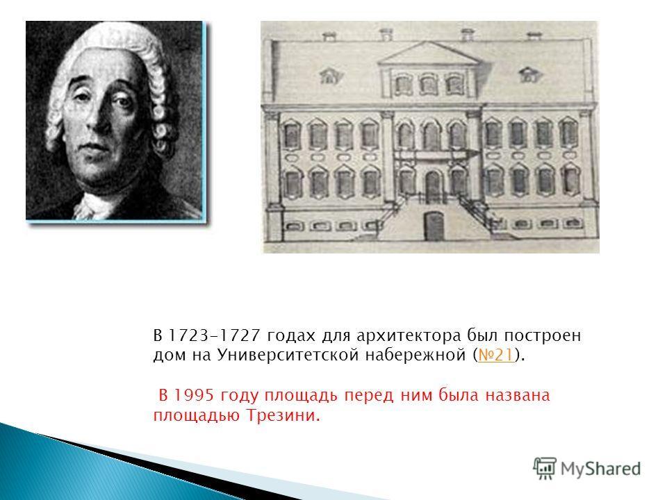 В 1723-1727 годах для архитектора был построен дом на Университетской набережной (21).21 В 1995 году площадь перед ним была названа площадью Трезини.