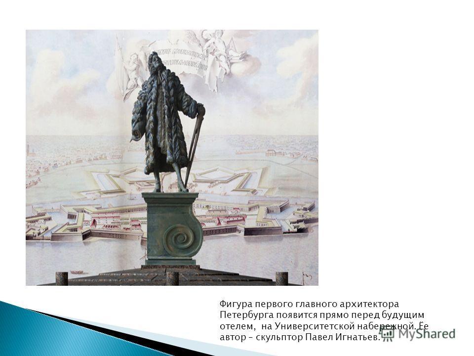 Фигура первого главного архитектора Петербурга появится прямо перед будущим отелем, на Университетской набережной. Ёе автор – скульптор Павел Игнатьев.