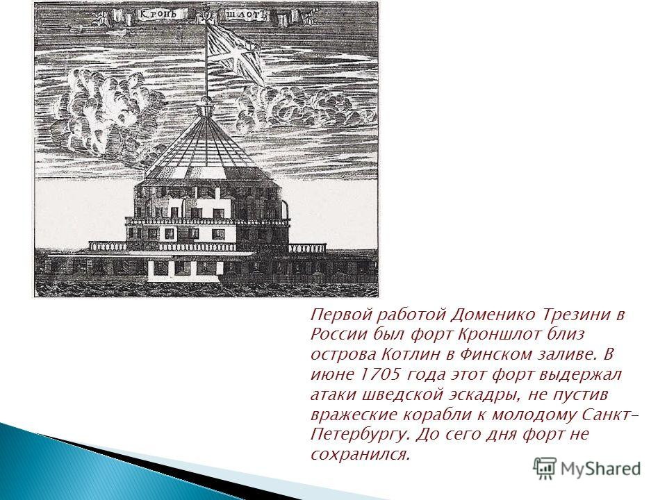 Первой работой Доменико Трезини в России был форт Кроншлот близ острова Котлин в Финском заливе. В июне 1705 года этот форт выдержал атаки шведской эскадры, не пустив вражеские корабли к молодому Санкт- Петербургу. До сего дня форт не сохранился.