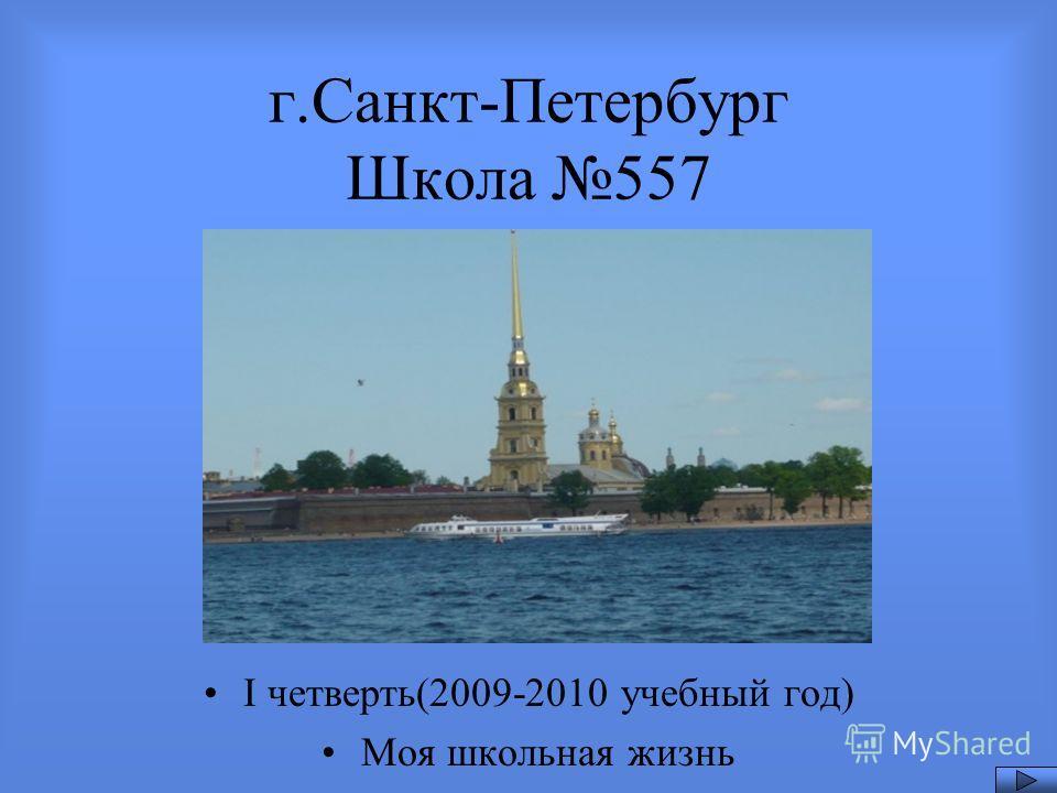 г.Санкт-Петербург Школа 557 I четверть(2009-2010 учебный год) Моя школьная жизнь