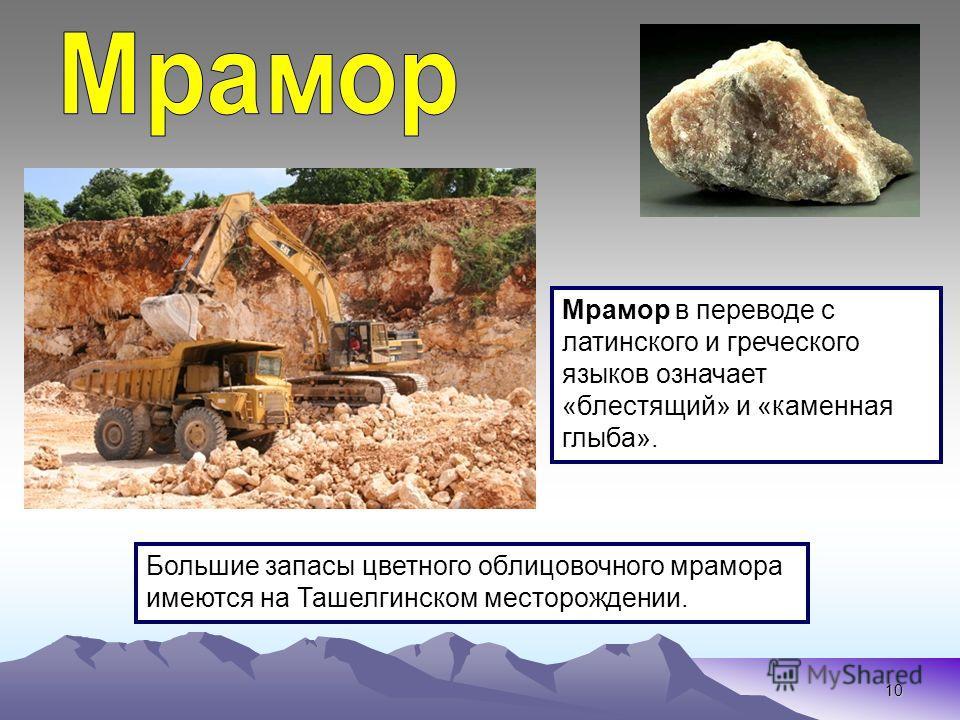 10 Большие запасы цветного облицовочного мрамора имеются на Ташелгинском месторождении. Мрамор в переводе с латинского и греческого языков означает «блестящий» и «каменная глыба».