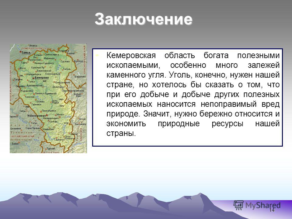 14 Кемеровская область богата полезными ископаемыми, особенно много залежей каменного угля. Уголь, конечно, нужен нашей стране, но хотелось бы сказать о том, что при его добыче и добыче других полезных ископаемых наносится непоправимый вред природе.