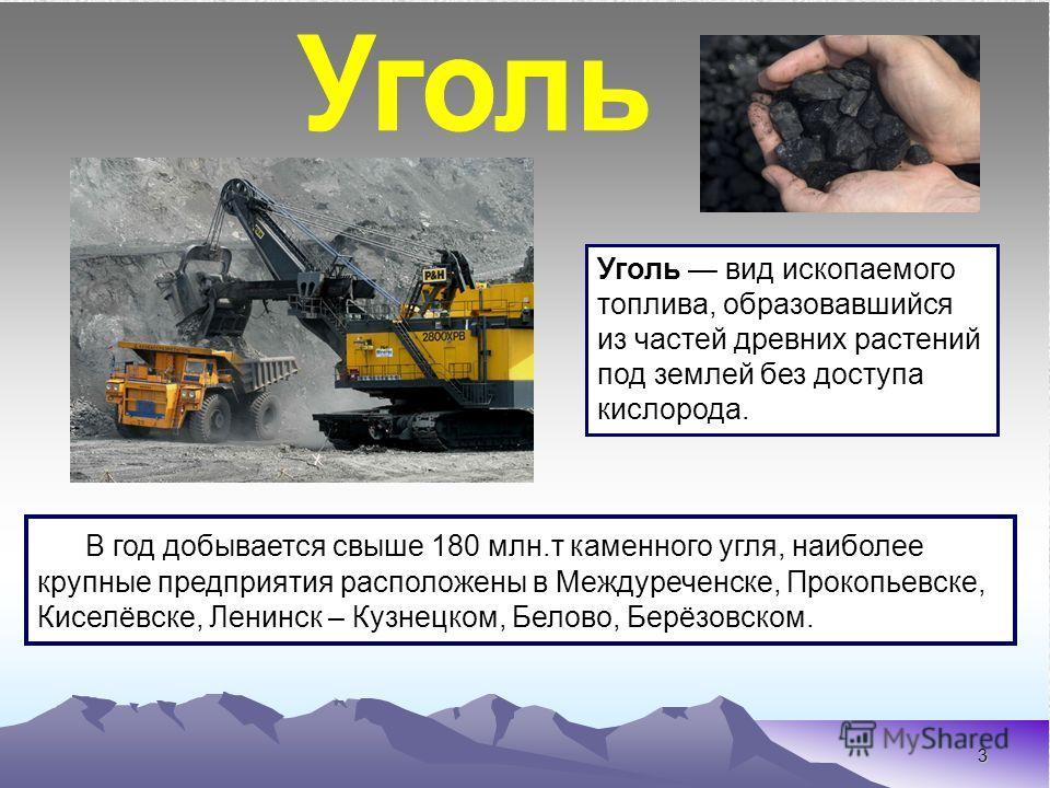 3 Уголь вид ископаемого топлива, образовавшийся из частей древних растений под землей без доступа кислорода. В год добывается свыше 180 млн.т каменного угля, наиболее крупные предприятия расположены в Междуреченске, Прокопьевске, Киселёвске, Ленинск