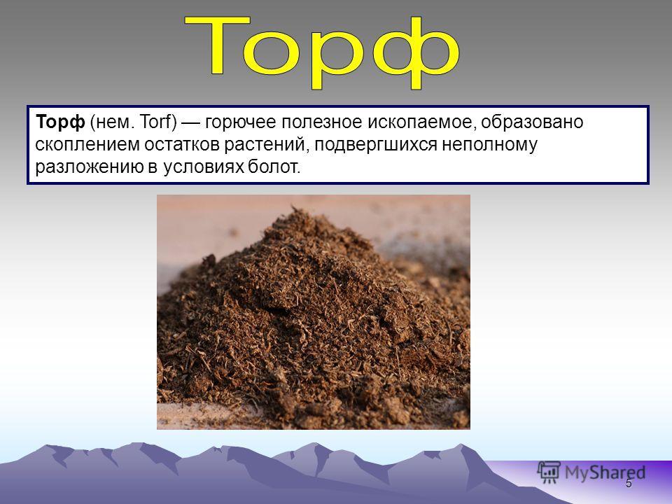 5 Торф (нем. Torf) горючее полезное ископаемое, образовано скоплением остатков растений, подвергшихся неполному разложению в условиях болот.