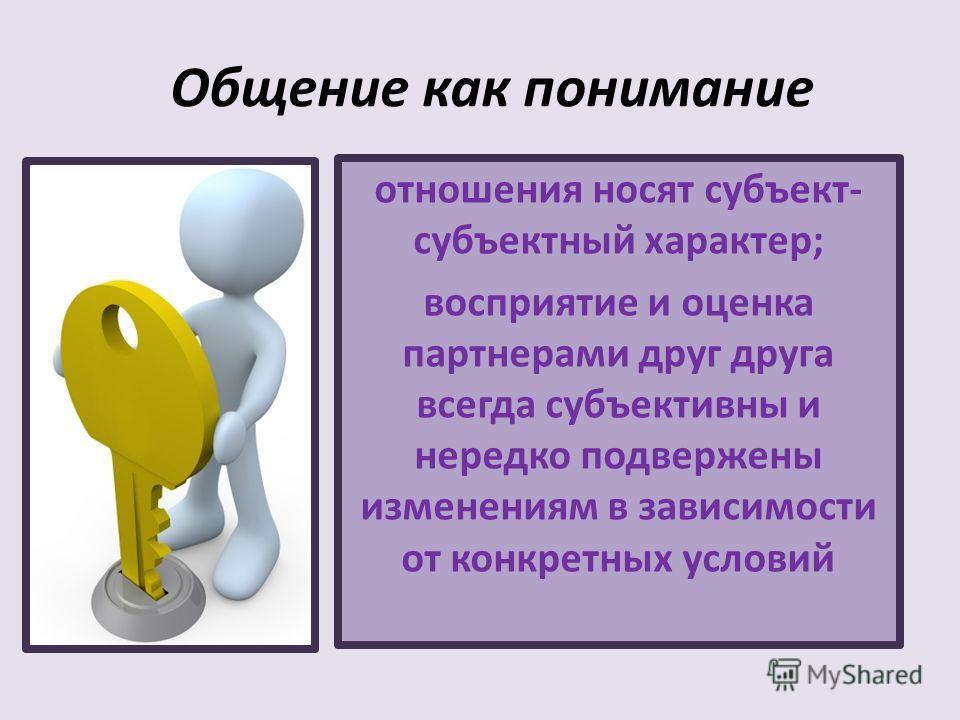 отношения носят субъект- субъектный характер; восприятие и оценка партнерами друг друга всегда субъективны и нередко подвержены изменениям в зависимости от конкретных условий Общение как понимание