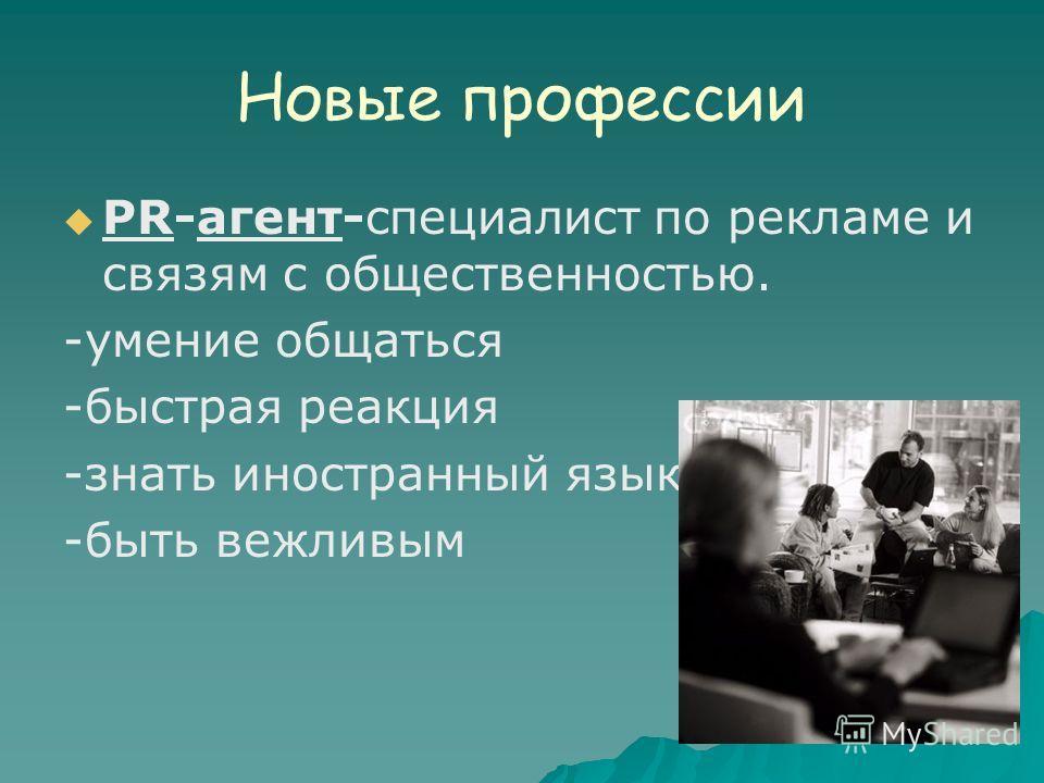 Новые профессии РR-агент-специалист по рекламе и связям с общественностью. -умение общаться -быстрая реакция -знать иностранный язык -быть вежливым
