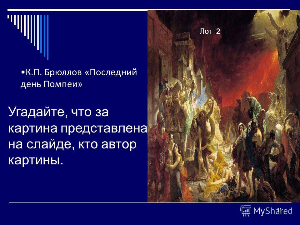 11 Угадайте, что за картина представлена на слайде, кто автор картины. Лот 2 К.П. Брюллов «Последний день Помпеи»
