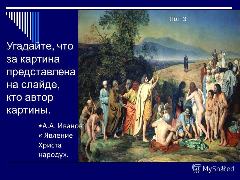 12 Угадайте, что за картина представлена на слайде, кто автор картины. Лот 3 А.А. Иванов « Явление Христа народу».