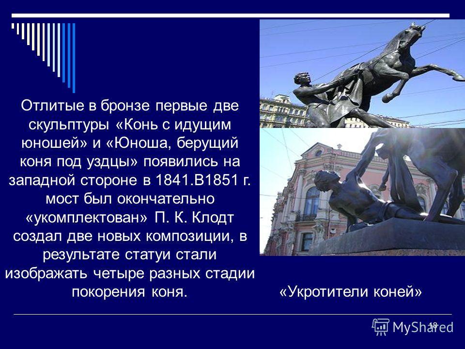 18 Отлитые в бронзе первые две скульптуры «Конь с идущим юношей» и «Юноша, берущий коня под уздцы» появились на западной стороне в 1841.В1851 г. мост был окончательно «укомплектован» П. К. Клодт создал две новых композиции, в результате статуи стали
