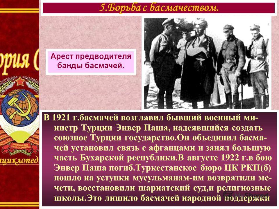 В 1921 г.басмачей возглавил бывший военный ми- нистр Турции Энвер Паша, надеявшийся создать союзное Турции государство.Он объединил басма- чей установил связь с афганцами и занял большую часть Бухарской республики.В августе 1922 г.в бою Энвер Паша по