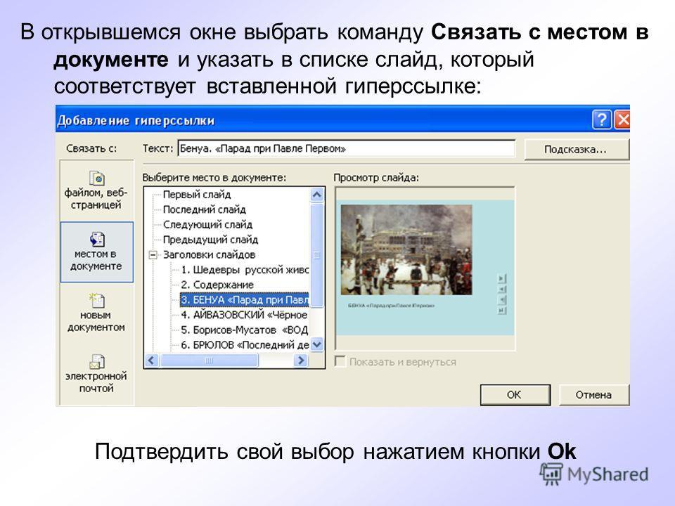 В открывшемся окне выбрать команду Связать с местом в документе и указать в списке слайд, который соответствует вставленной гиперссылке: Подтвердить свой выбор нажатием кнопки Ok