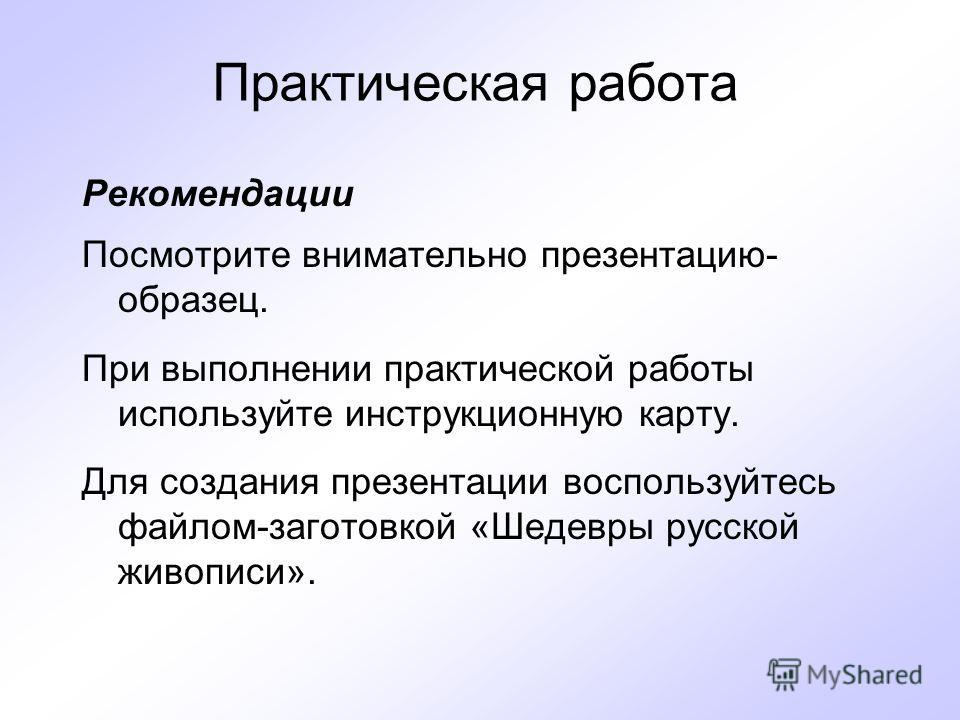 Практическая работа Рекомендации Посмотрите внимательно презентацию- образец. При выполнении практической работы используйте инструкционную карту. Для создания презентации воспользуйтесь файлом-заготовкой «Шедевры русской живописи».