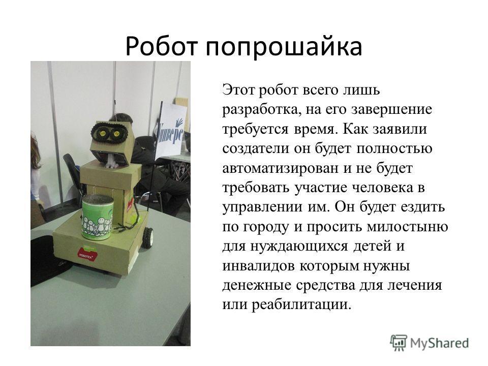 Робот попрошайка Этот робот всего лишь разработка, на его завершение требуется время. Как заявили создатели он будет полностью автоматизирован и не будет требовать участие человека в управлении им. Он будет ездить по городу и просить милостыню для ну