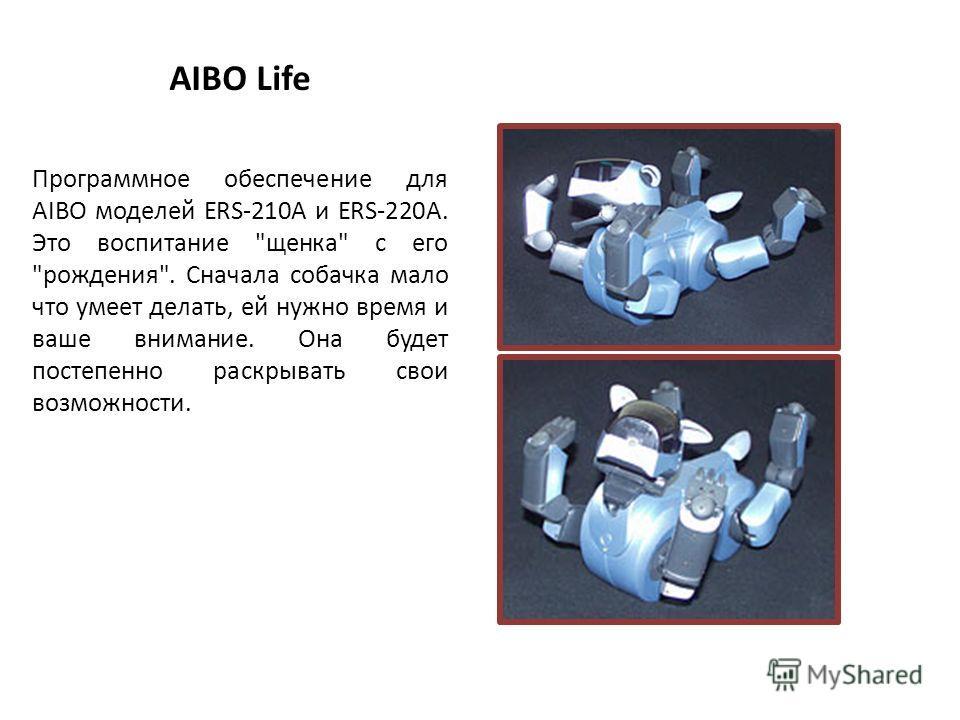 AIBO Life Программное обеспечение для AIBO моделей ERS-210A и ERS-220A. Это воспитание щенка с его рождения. Сначала собачка мало что умеет делать, ей нужно время и ваше внимание. Она будет постепенно раскрывать свои возможности.