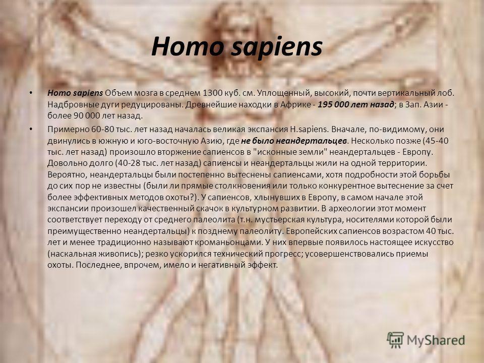 Homo sapiens Homo sapiens Объем мозга в среднем 1300 куб. см. Уплощенный, высокий, почти вертикальный лоб. Надбровные дуги редуцированы. Древнейшие находки в Африке - 195 000 лет назад; в Зап. Азии - более 90 000 лет назад. Примерно 60-80 тыс. лет на