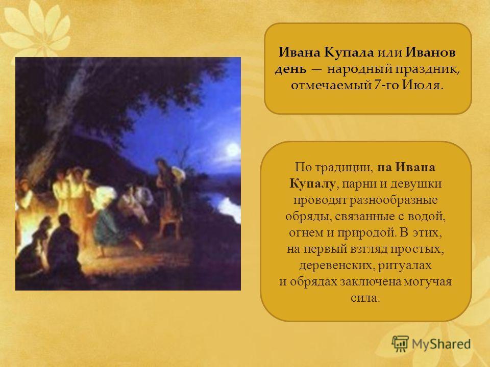 Ивана Купала или Иванов день народный праздник, отмечаемый 7-го Июля. По традиции, на Ивана Купалу, парни и девушки проводят разнообразные обряды, связанные с водой, огнем и природой. В этих, на первый взгляд простых, деревенских, ритуалах и обрядах