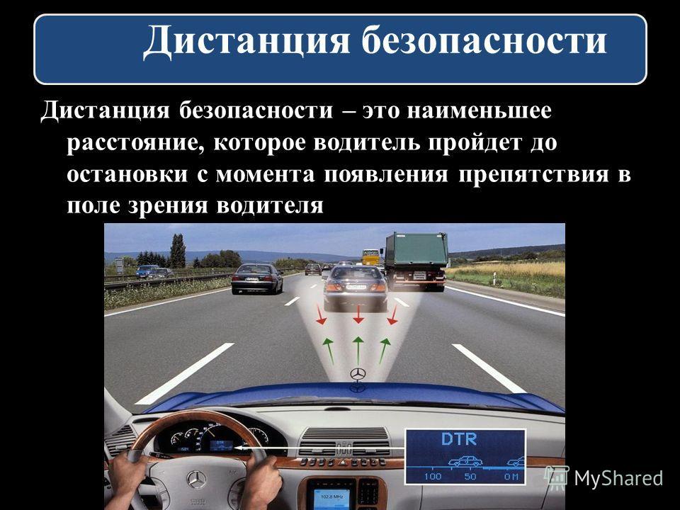 Дистанция безопасности Дистанция безопасности – это наименьшее расстояние, которое водитель пройдет до остановки с момента появления препятствия в поле зрения водителя