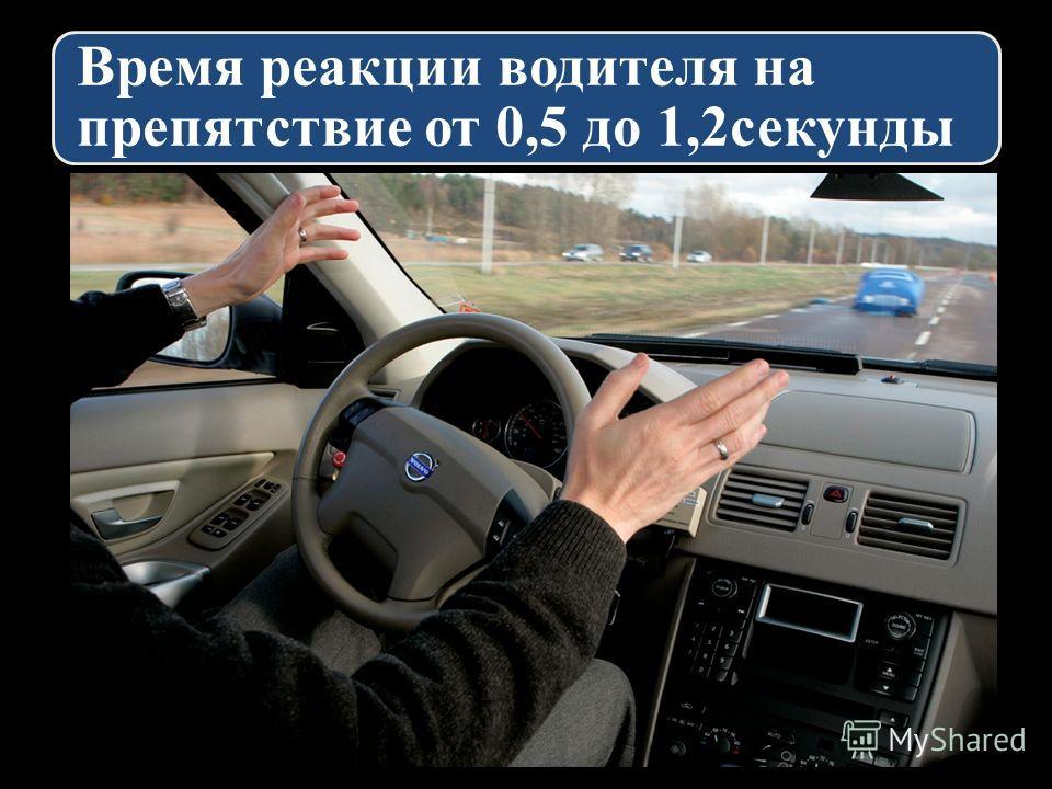Время реакции водителя на препятствие от 0,5 до 1,2секунды