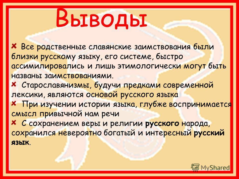Все родственные славянские заимствования были близки русскому языку, его системе, быстро ассимилировались и лишь этимологически могут быть названы заимствованиями. Старославянизмы, будучи предками современной лексики, являются основой русского языка