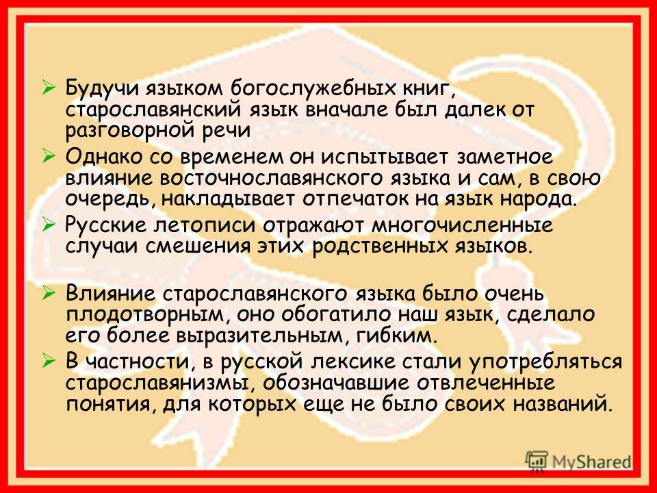 Будучи языком богослужебных книг, старославянский язык вначале был далек от разговорной речи Однако со временем он испытывает заметное влияние восточнославянского языка и сам, в свою очередь, накладывает отпечаток на язык народа. Русские летописи отр
