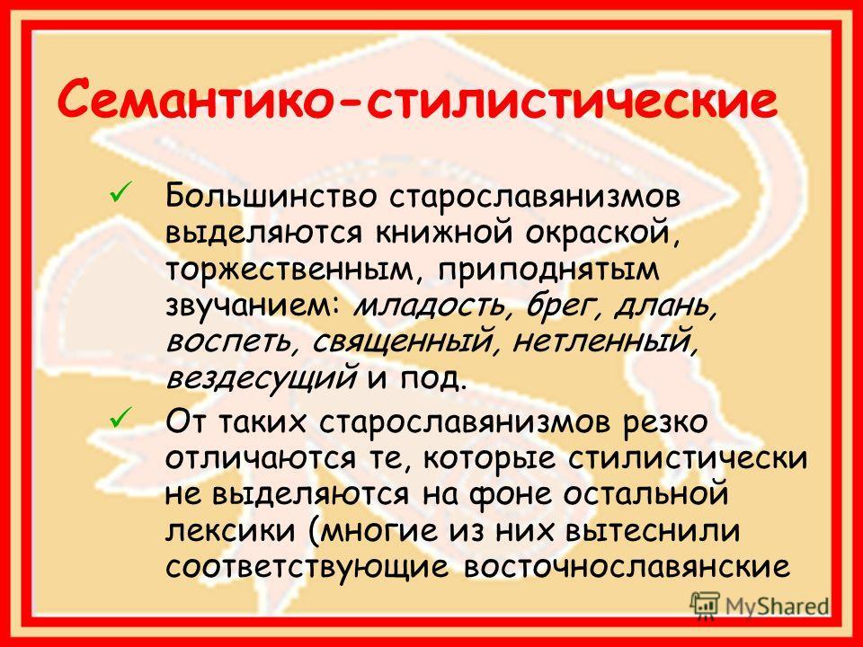 Семантико-стилистические Большинство старославянизмов выделяются книжной окраской, торжественным, приподнятым звучанием: младость, брег, длань, воспеть, священный, нетленный, вездесущий и под. От таких старославянизмов резко отличаются те, которые ст