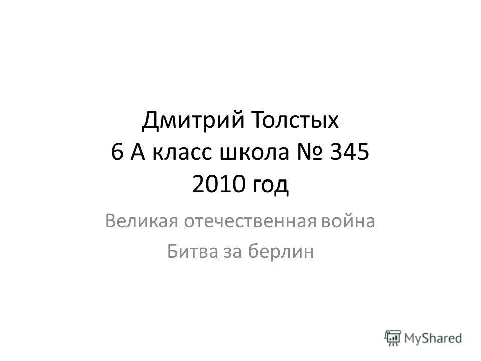 Дмитрий Толстых 6 А класс школа 345 2010 год Великая отечественная война Битва за берлин