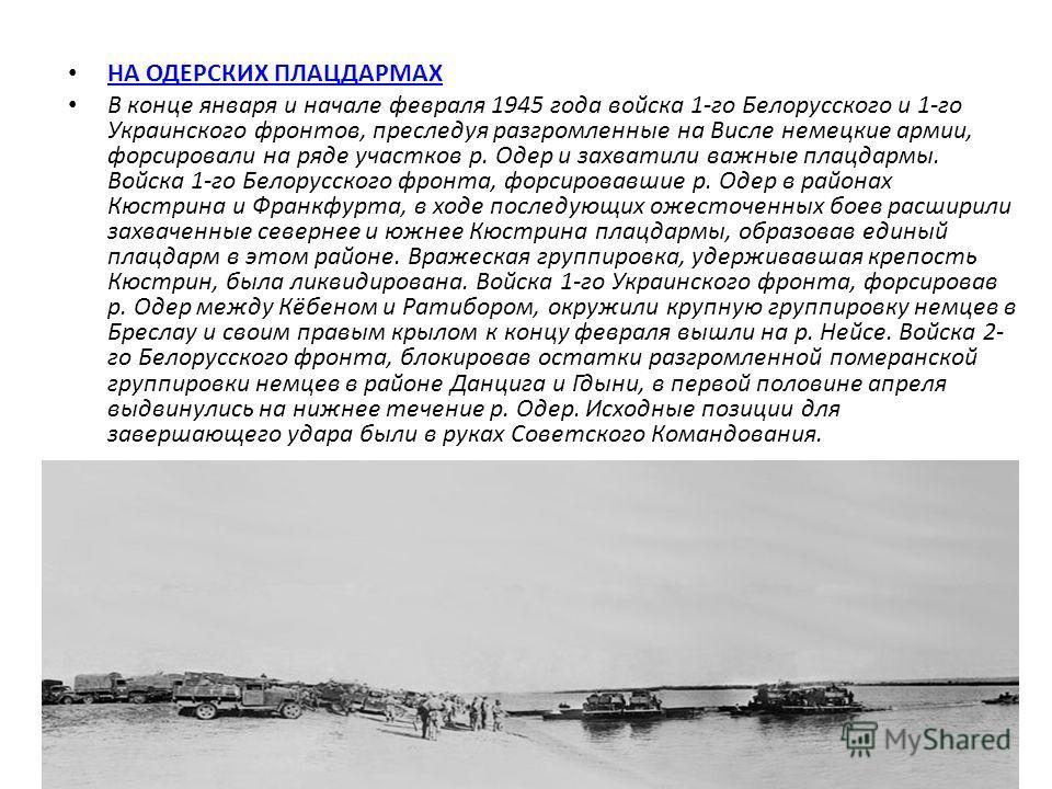 НА ОДЕРСКИХ ПЛАЦДАРМАХ В конце января и начале февраля 1945 года войска 1-го Белорусского и 1-го Украинского фронтов, преследуя разгромленные на Висле немецкие армии, форсировали на ряде участков р. Одер и захватили важные плацдармы. Войска 1-го Бело