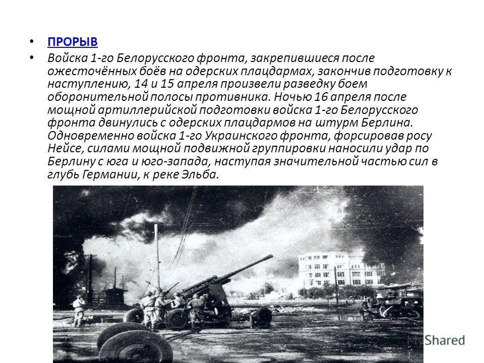 ПРОРЫВ Войска 1-го Белорусского фронта, закрепившиеся после ожесточённых боёв на одерских плацдармах, закончив подготовку к наступлению, 14 и 15 апреля произвели разведку боем оборонительной полосы противника. Ночью 16 апреля после мощной артиллерийс