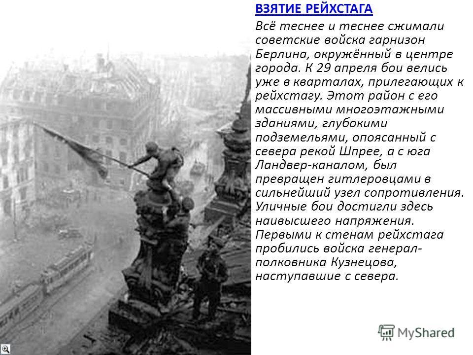 ВЗЯТИЕ РЕЙХСТАГА Всё теснее и теснее сжимали советские войска гарнизон Берлина, окружённый в центре города. К 29 апреля бои велись уже в кварталах, прилегающих к рейхстагу. Этот район с его массивными многоэтажными зданиями, глубокими подземельями, о