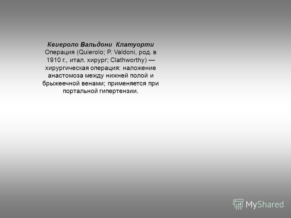 Квиероло Вальдони Клатуорти Операция (Quierolo; P. Valdoni, род. в 1910 г., итал. хирург; Clathworthy) хирургическая операция: наложение анастомоза между нижней полой и брыжеечной венами; применяется при портальной гипертензии.